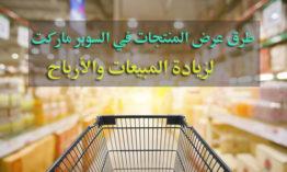 طرق عرض المنتجات في السوبر ماركت لزيادة المبيعات والأرباح